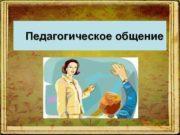 Педагогическое общение  Педагогическое общение профессиональное общение преподавателя