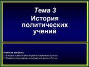 Тема 3 История политических учений Учебные вопросы: 1.