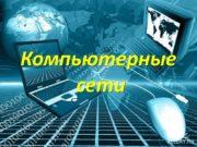 Компьютерные сети Компьютерная сеть — система связи компьютеров
