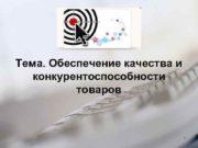 Тема. Обеспечение качества и конкурентоспособности товаров 1