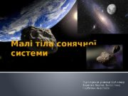 Малі тіла сонячної системи Підготували учениці 11 А