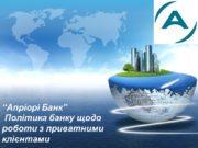 """""""Апріорі Банк"""" Політика банку щодо роботи з приватними"""