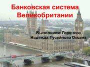 Банковская система Великобритании Выполнили: Горячева Надежда, Гусейнова Оксана
