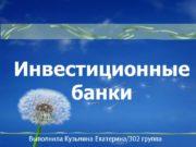 Инвестиционные банки Выполнила Кузьмина Екатерина/302 группа Инвестиционная компания