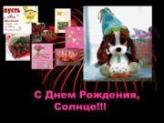 С Днем Рождения, Солнце!!! Сегодня твой праздник! ТЫ
