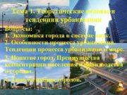 Тема 1. Теоретические основы и тенденции урбанизации Вопросы: