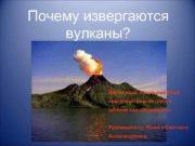Почему извергаются вулканы? Выполнила: Кузнецова Даша подготовительная группа