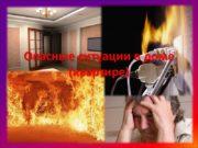 Опасные ситуации в доме (квартире) Пожар Пожар —
