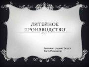 ЛИТЕЙНОЕ ПРОИЗВОДСТВО Выполнил студент 2 курса Костя Михаханов
