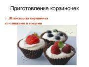 Приготовление корзиночек • Шоколадная корзиночка со сливками и