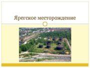 Ярегское месторождение  Местоположение Ярегское месторождение (нефтяное) —