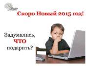 Скоро Новый 2015 год! Задумались, ЧТО подарить?