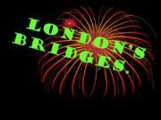 London's Bridges. Hello everybody, I would like tell
