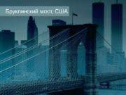 Бруклинский мост, США Виадук Мийо, Франция Мост Золотые