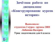 Зачётная работа по дисциплине «Конструирование курсов истории» Выполнила: