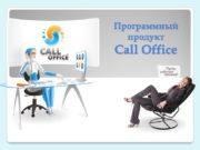 Программный продукт Call Office Описание Call Office -это