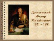 """Достоевский Федор Михайлович 1821 – 1881  """"Человек"""