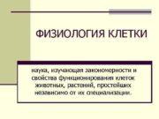 ФИЗИОЛОГИЯ КЛЕТКИ наука, изучающая закономерности и свойства функционирования