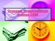 Оператор множественного выбора CASE Цель урока: Познакомить учащихся