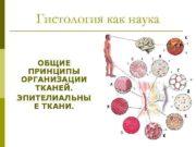 Гистология как наука ОБЩИЕ ПРИНЦИПЫ ОРГАНИЗАЦИИ ТКАНЕЙ ЭПИТЕЛИАЛЬНЫ