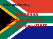 Тема презентації: Південна Африканська Республіка (ПАР)  Південна