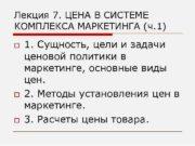 Лекция 7 ЦЕНА В СИСТЕМЕ КОМПЛЕКСА МАРКЕТИНГА ч