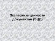 Экспертиза ценности документов (ЭЦД) Экспертиза ценности документов –