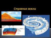 Строение земли Методы изучения Земли До глубины