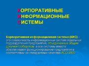 КОРПОРАТИВНЫЕ ИНФОРМАЦИОННЫЕ СИСТЕМЫ Корпоративная информационная система (КИС) –