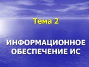 Тема 2 ИНФОРМАЦИОННОЕОБЕСПЕЧЕНИЕ ИС ИНФОРМАЦИОННАЯ СИСТЕМА Информационная система