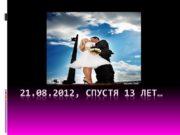 21.08.2012, спустя 13 лет… Будьте счастливы, приумножайте свои
