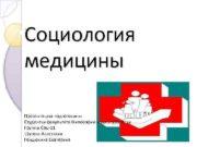 Социология медицины Презентацию подготовили Студентки факультета Философии и