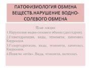 ПАТОФИЗИОЛОГИЯ ОБМЕНА ВЕЩЕСТВ НАРУШЕНИЕ ВОДНОСОЛЕВОГО ОБМЕНА План лекции