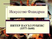 Искусство Фландрии ПИТЕР ПАУЭЛ РУБЕНС 1577 -1640