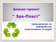 Бизнес-проект Эра-Пласт предприятие по переработке пластиковых отходов