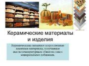 Керамические материалы и изделия Керамическими называют искусственные каменные