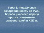Тема 3 Феодальная раздробленность на Руси Борьба русского