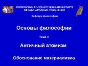 Основы философии Тема 3 Античный атомизм Обоснование материализма