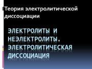 Электролиты и неэлектролиты. Электролитическая диссоциация Теория электролитической диссоциации