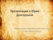Презентация о Юрие Долгоруком Подготовила презентацию ученица 6