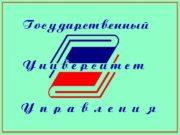ГОСУДАРСТВЕННЫЙ УНИВЕРСИТЕТ УПРАВЛЕНИЯ КАФЕДРА «Теории организации и управления»