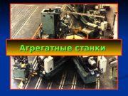 Агрегатные станки  На схеме показана компоновка агрегатного