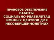 ПРАВОВОЕ ОБЕСПЕЧЕНИЕ   РАБОТЫ СОЦИАЛЬНО-РЕАБИЛИТАЦ ИОННЫХ ЦЕНТРОВ