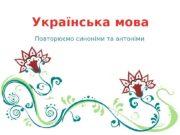 Українська мова Повторюємо синоніми та антоніми  Синоніми