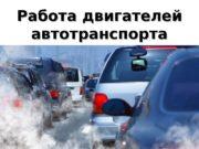 1 Работа двигателей автотранспорта  2 Основная химическая