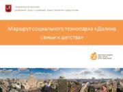 Маршрут социального технопарка «Долина семьи и детства» ПРАВИТЕЛЬСТВО