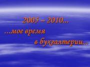 2005 – 2010… …мое время в бухгалтерии… На