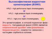 Высокоэфективная жидкостная хроматография (ВЭЖХ) Это хроматография, в которой