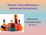 Коньяк Классификация и производство коньяка Выполнила Георгиева Алена