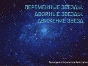 ПЕРЕМЕННЫЕ ЗВЁЗДЫ ДВОЙНЫЕ ЗВЁЗДЫ ДВИЖЕНИЕ ЗВЁЗД Выполнила Кириллова